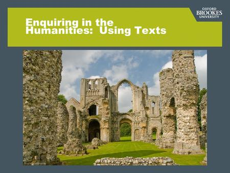 Enquiring in the Humanities: Using Texts. Aims for this session: 1.To develop your ability to identify and remove barriers to textual understanding in.