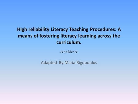 High reliability Literacy Teaching Procedures: A means of fostering literacy learning across the curriculum. John Munro Adapted By Maria Rigopoulos.