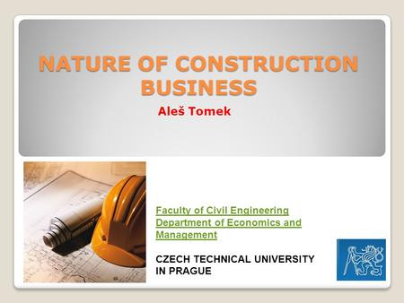 NATURE OF CONSTRUCTION BUSINESS Aleš Tomek Faculty of Civil Engineering Department of Economics and Management CZECH TECHNICAL UNIVERSITY IN PRAGUE.