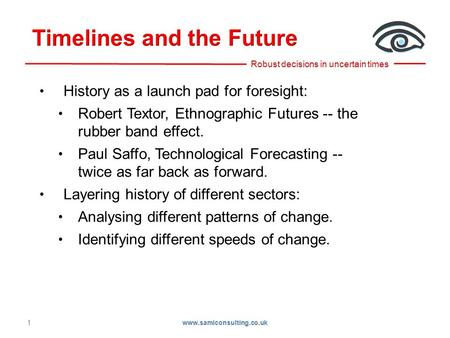 1 History as a launch pad for foresight: Robert Textor, Ethnographic Futures -- the rubber band effect. Paul Saffo, Technological Forecasting -- twice.