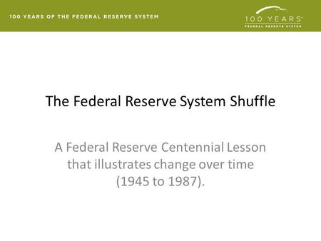 The Federal Reserve System Shuffle A Federal Reserve Centennial Lesson that illustrates change over time (1945 to 1987).