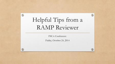 Helpful Tips from a RAMP Reviewer FSCA Conference Friday, October 24, 2014.