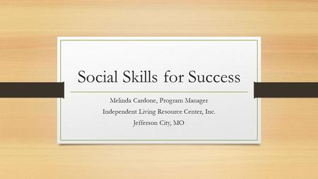 Social Skills for Success Melinda Cardone, Program Manager Independent Living Resource Center, Inc. Jefferson City, MO.