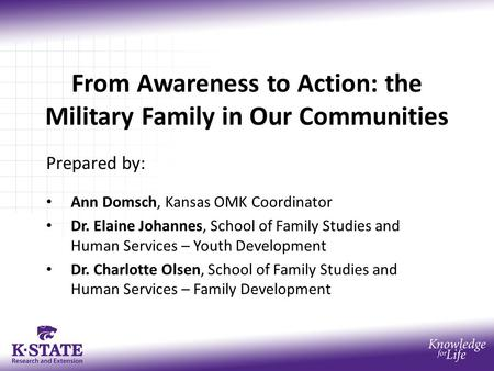 From Awareness to Action: the Military Family in Our Communities Prepared by: Ann Domsch, Kansas OMK Coordinator Dr. Elaine Johannes, School of Family.