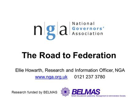 The Road to Federation Ellie Howarth, Research and Information Officer, NGA www.nga.org.ukwww.nga.org.uk 0121 237 3780 Research funded by BELMAS.