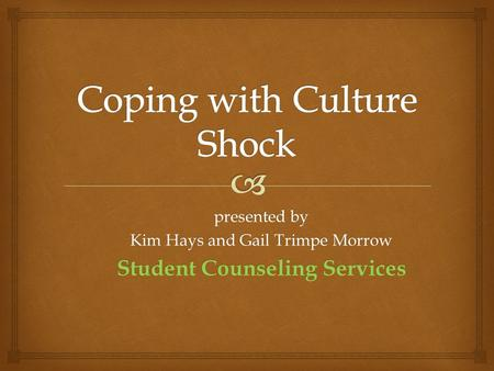 Presented by Kim Hays and Gail Trimpe Morrow Student Counseling Services.
