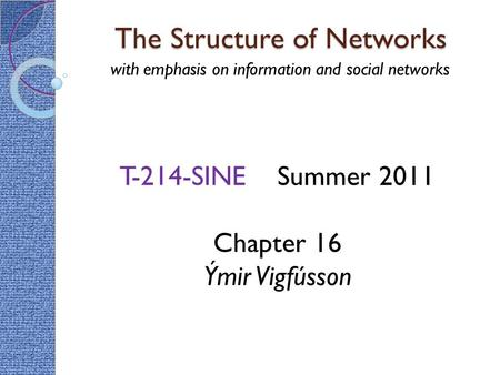 The Structure of Networks with emphasis on information and social networks T-214-SINE Summer 2011 Chapter 16 Ýmir Vigfússon.