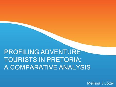 PROFILING ADVENTURE TOURISTS IN PRETORIA: A COMPARATIVE ANALYSIS Melissa J Lötter.