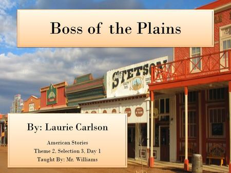 Boss of the Plains By: Laurie Carlson American Stories Theme 2, Selection 3, Day 1 Taught By: Mr. Williams By: Laurie Carlson American Stories Theme 2,