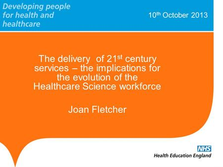 10 th October 2013 The delivery of 21 st century services – the implications for the evolution of the Healthcare Science workforce Joan Fletcher.