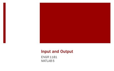 Input and Output ENGR 1181 MATLAB 5. Input and Output In The Real World Script files (which provide outputs given inputs) are important tools in MATLAB.