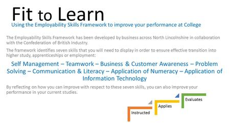 Fit to Learn Using the Employability Skills Framework to improve your performance at College The Employability Skills Framework has been developed by business.