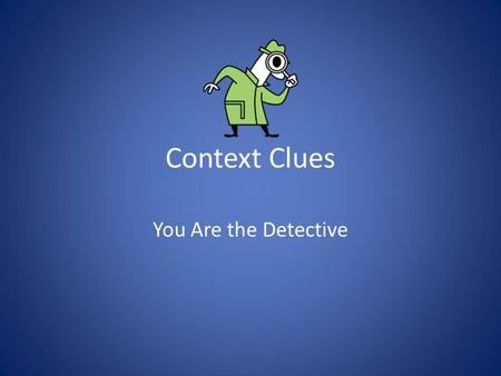 Context Clues You Are the Detective. Make a First Decision Don't get frustrated. When you are reading, decide if you have to know the word in order to.