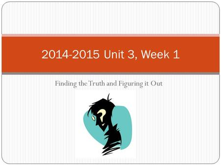 Finding <strong>the</strong> Truth and Figuring it Out 2014-2015 Unit 3, Week 1.