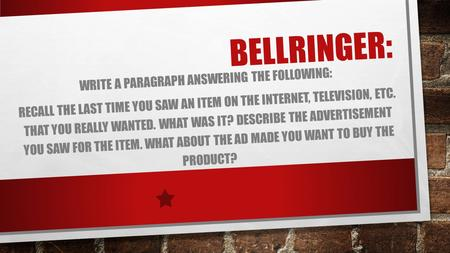 BELLRINGER: WRITE A PARAGRAPH ANSWERING THE FOLLOWING: RECALL THE LAST TIME YOU SAW AN ITEM ON THE INTERNET, TELEVISION, ETC. THAT YOU REALLY WANTED. WHAT.