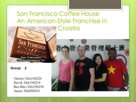 San Francisco Coffee House An American-Style Franchise In Croatia Valerie- MA1N0220 David- MA1N0219 Bảo Bảo- MA1N0230 Amos- MA0N0241 Group 2.
