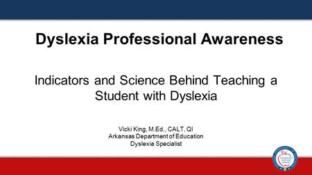 Indicators and Science Behind Teaching a Student with Dyslexia Dyslexia Professional Awareness Vicki King, M.Ed., CALT, QI Arkansas Department of Education.