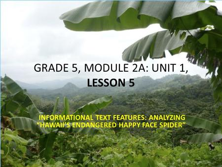 "GRADE 5, MODULE 2A: UNIT 1, LESSON 5 INFORMATIONAL TEXT FEATURES: ANALYZING ""HAWAII'S ENDANGERED HAPPY FACE SPIDER"""