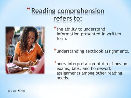 Dr E. Lugo Morales1 * the ability to understand information presented in written form. * understanding textbook assignments. * one's interpretation of.