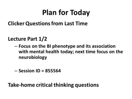 Plan for Today Clicker Questions from Last Time Lecture Part 1/2 – Focus on the BI phenotype and its association with mental health today; next time focus.