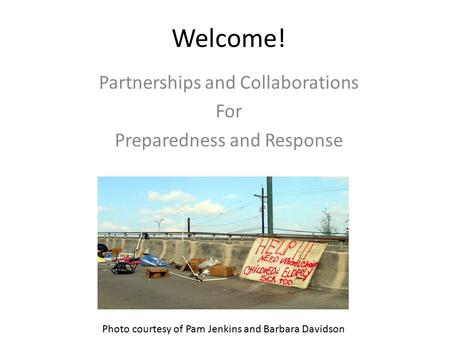 Welcome! Partnerships and Collaborations For Preparedness and Response Photo courtesy of Pam Jenkins and Barbara Davidson.
