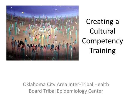 Creating a Cultural Competency Training Oklahoma City Area Inter-Tribal Health Board Tribal Epidemiology Center.