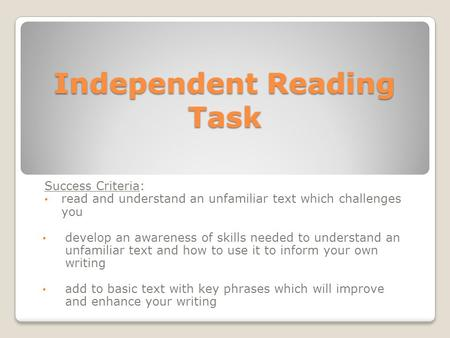 Independent Reading Task Success Criteria: read and understand an unfamiliar text which challenges you develop an awareness of skills needed to understand.