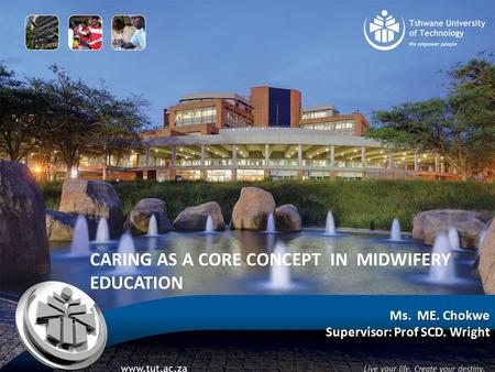 CARING AS A CORE CONCEPT IN MIDWIFERY EDUCATION Ms. ME. Chokwe Supervisor: Prof SCD. Wright.