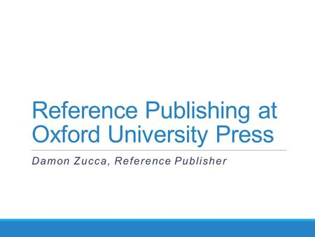 Reference Publishing at Oxford University Press Damon Zucca, Reference Publisher.