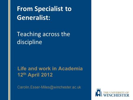 From Specialist to Generalist: Teaching across the discipline Life and work in Academia 12 th April 2012
