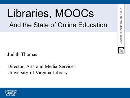 Libraries, MOOCs And the State of Online Education Judith Thomas Director, Arts and Media Services University of Virginia Library.