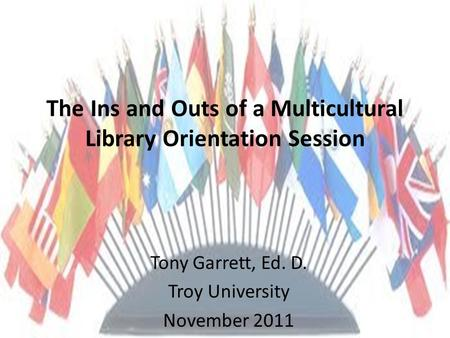 The Ins and Outs of a Multicultural Library Orientation Session Tony Garrett, Ed. D. Troy University November 2011.