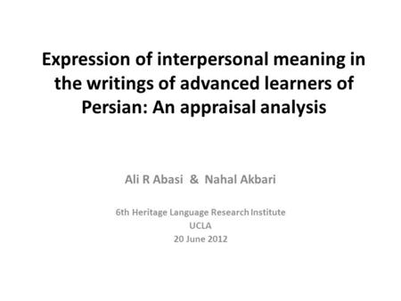 Expression of interpersonal meaning in the writings of advanced learners of Persian: An appraisal analysis Ali R Abasi & Nahal Akbari 6th Heritage Language.