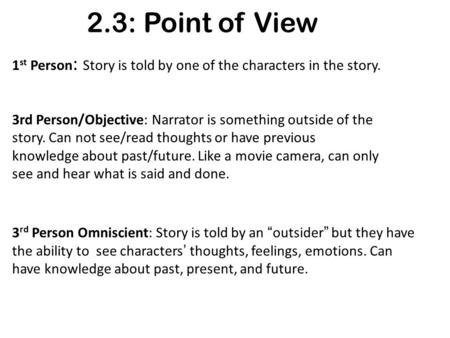 2.3: Point of View 1 st Person : Story is told by one of the characters in the story. 3rd Person/Objective: Narrator is something outside of the story.