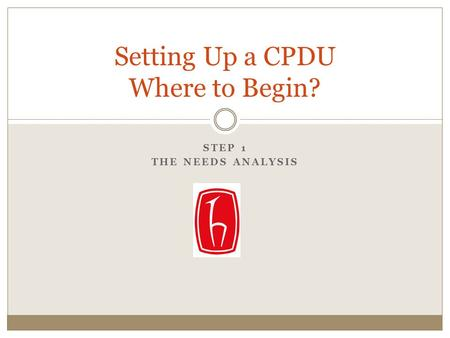 STEP 1 THE NEEDS ANALYSIS Setting Up a CPDU Where to Begin?