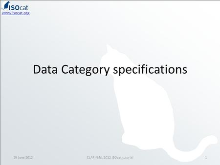 Www.isocat.org Data Category specifications 19 June 20121CLARIN-NL 2012 ISOcat tutorial.