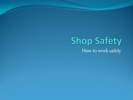 Shop Safety How to work safely.