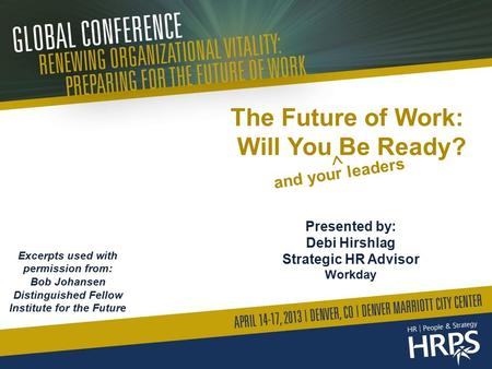 The Future of Work: Will You Be Ready? Presented by: Debi Hirshlag Strategic HR Advisor Workday Excerpts used with permission from: Bob Johansen Distinguished.