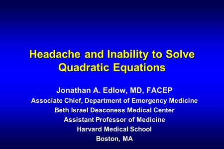 Headache and Inability to Solve Quadratic Equations Jonathan A. Edlow, MD, FACEP Associate Chief, Department of Emergency Medicine Beth Israel Deaconess.