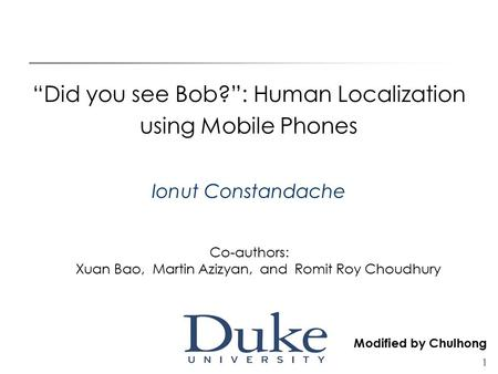 "1 ""Did you see Bob?"": Human Localization using Mobile Phones Ionut Constandache Co-authors: Xuan Bao, Martin Azizyan, and Romit Roy Choudhury Modified."