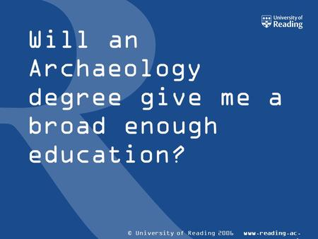 © University of Reading 2006www.reading.ac. uk Will an Archaeology degree give me a broad enough education?