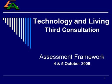 1 Technology and Living Third Consultation Assessment Framework 4 & 5 October 2006.