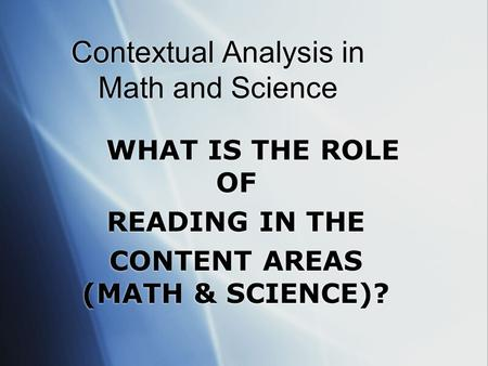 Contextual Analysis in Math and Science WHAT IS THE ROLE OF READING IN THE CONTENT AREAS (MATH & SCIENCE)? WHAT IS THE ROLE OF READING IN THE CONTENT.