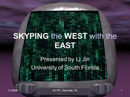 11/18/06ACTFL, Nashville, TN1 SKYPING the WEST with the EAST Presented by Li Jin University of South Florida.