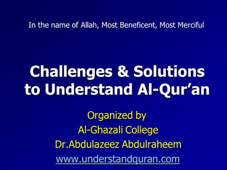 Challenges & Solutions to Understand Al-Qur'an Organized by Al-Ghazali College Dr.Abdulazeez Abdulraheem www.understandquran.com In the name of Allah,