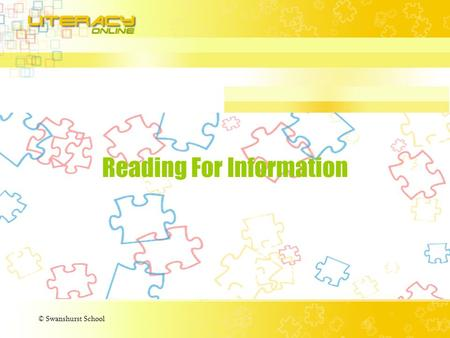 © Swanshurst School Reading For Information. © Swanshurst School What is Reading for Information? Reading for information is very different to reading.