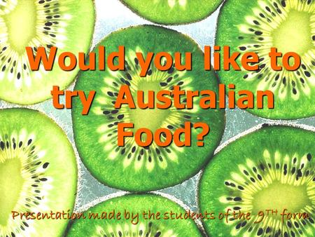 Would you like to try Australian Food? Presentation made by the students of the 9 TH form.