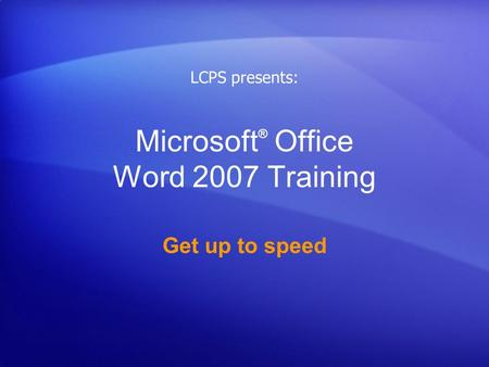 Microsoft ® Office Word 2007 Training Get up to speed LCPS presents: