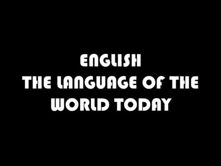 ENGLISH THE LANGUAGE OF THE WORLD TODAY. LANGUAGE IS…….. A TOOL- SOMETHING USED TO DO A JOB. IN THIS CASE TO COMMUNICATE. A SKILL- AN ABILITY TO DO SOMETHING.