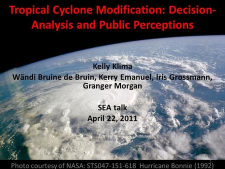 Photo courtesy of NASA: STS047-151-618 Hurricane Bonnie (1992) Tropical Cyclone Modification: Decision- Analysis and Public Perceptions Kelly Klima Wändi.